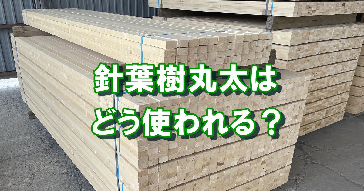 針葉樹丸太はどう使われる?